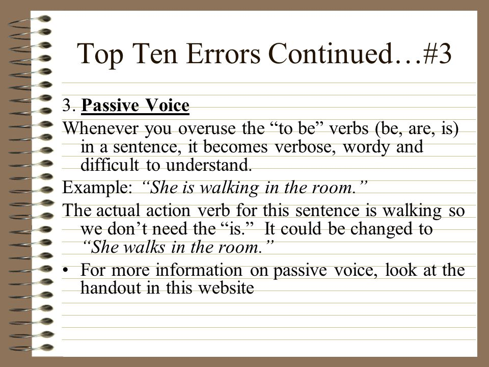 """Top Ten Errors Continued…#3 3. Passive Voice Whenever you overuse the """"to be"""" verbs (be, are, is) in a sentence, it becomes verbose, wordy and difficu"""