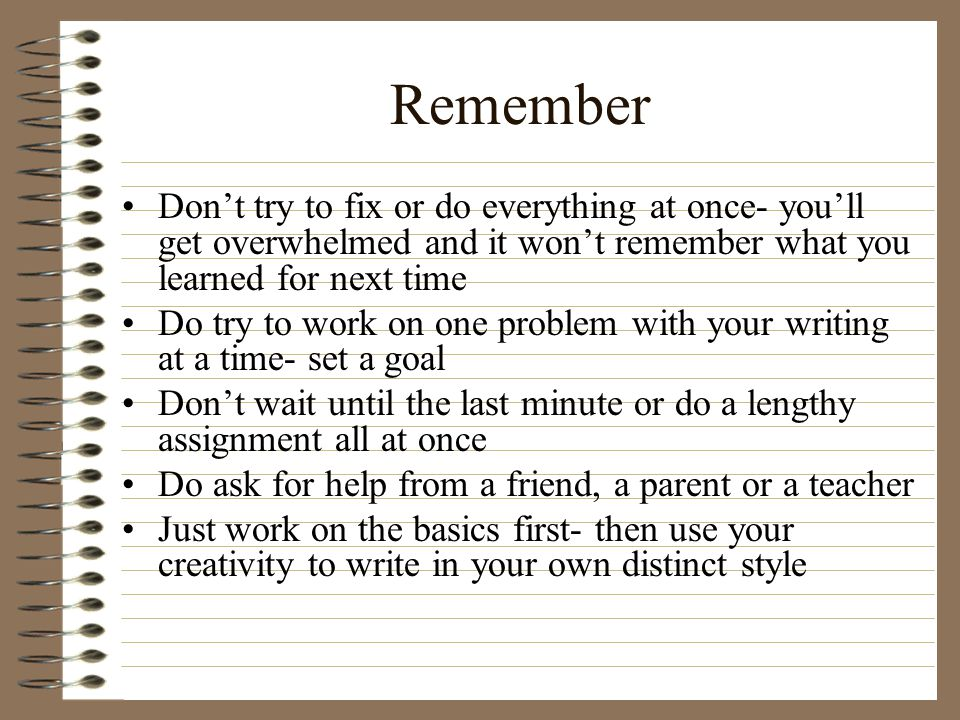 Remember Don't try to fix or do everything at once- you'll get overwhelmed and it won't remember what you learned for next time Do try to work on one
