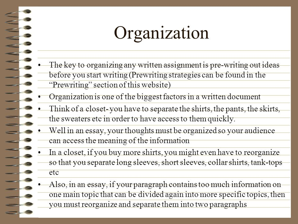 Organization The key to organizing any written assignment is pre-writing out ideas before you start writing (Prewriting strategies can be found in the