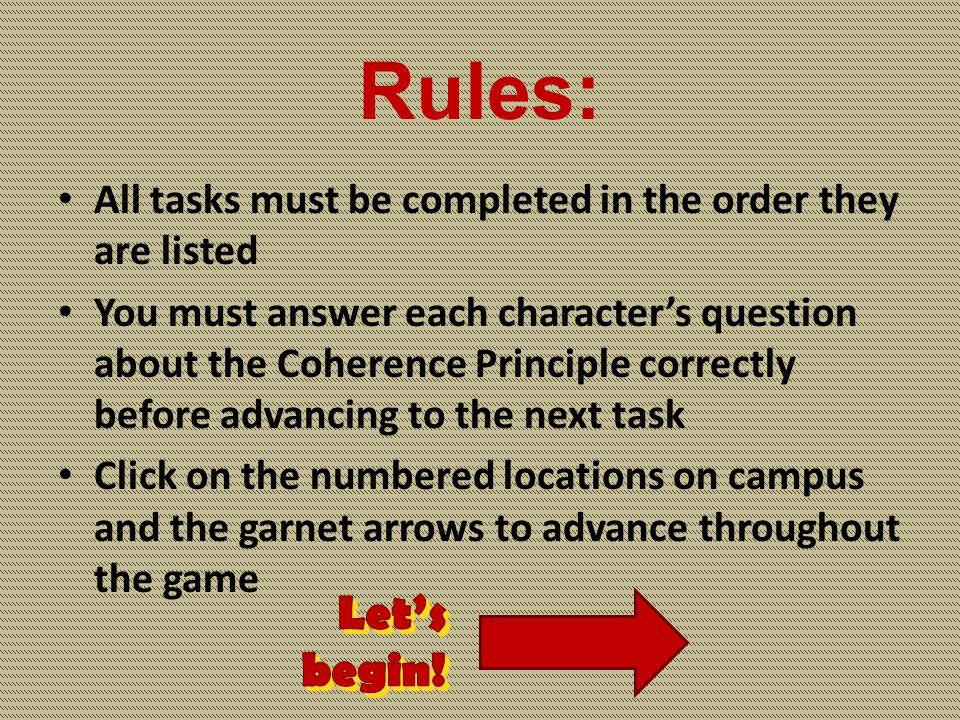 Rules: All tasks must be completed in the order they are listed You must answer each character's question about the Coherence Principle correctly before advancing to the next task Click on the numbered locations on campus and the garnet arrows to advance throughout the game