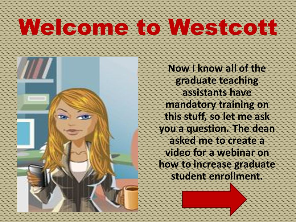 Welcome to Westcott Hello, I'm Wendy Barnes, executive assistant to the Dean of Graduate Studies. You're dropping off some paperwork for your professo