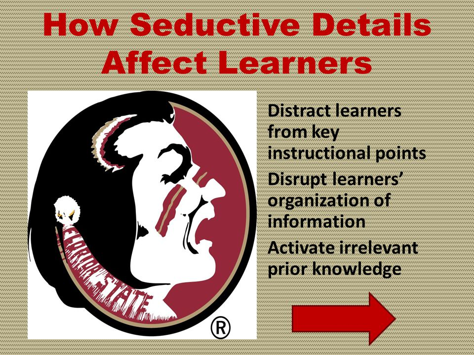 INCORRECT Rule #2 Details related to the instruction that are extraneous in nature depress learning (seductive details)