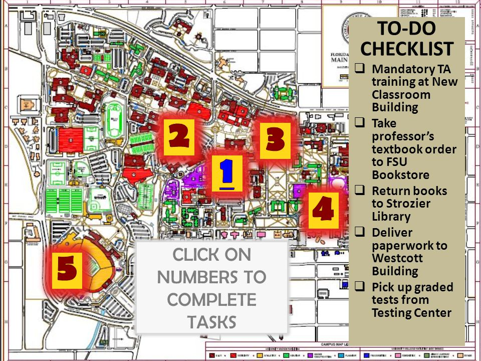 TO-DO CHECKLIST  Mandatory TA training at New Classroom Building  Take professor's textbook order to FSU Bookstore  Return books to Strozier Library  Deliver paperwork to Westcott Building  Pick up graded tests from Testing Center