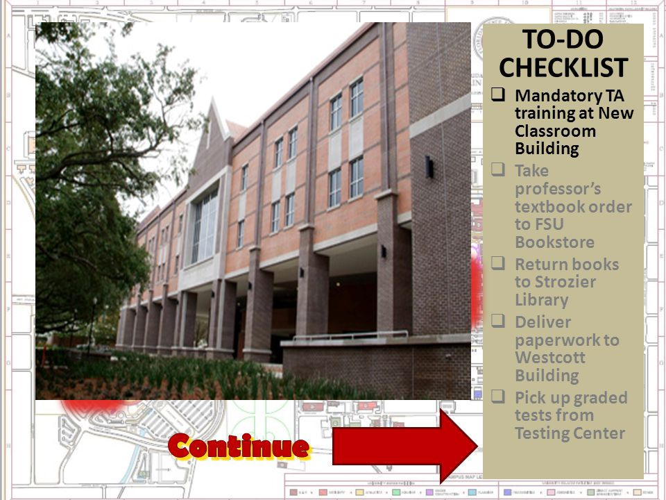 TO-DO CHECKLIST  Mandatory TA training at New Classroom Building  Take professor's textbook order to FSU Bookstore  Return books to Strozier Library  Deliver paperwork to Westcott Building  Pick up graded tests from Testing Center CLICK ON NUMBERS TO COMPLETE TASKS