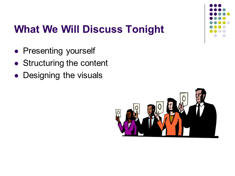 What We Will Discuss Tonight Presenting yourself Structuring the content Designing the visuals