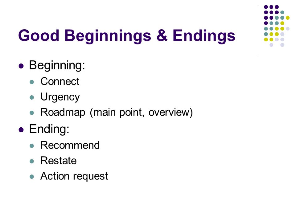 Good Beginnings & Endings Beginning: Connect Urgency Roadmap (main point, overview) Ending: Recommend Restate Action request