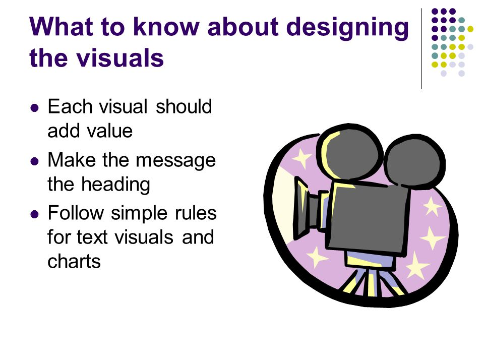 What to know about designing the visuals Each visual should add value Make the message the heading Follow simple rules for text visuals and charts