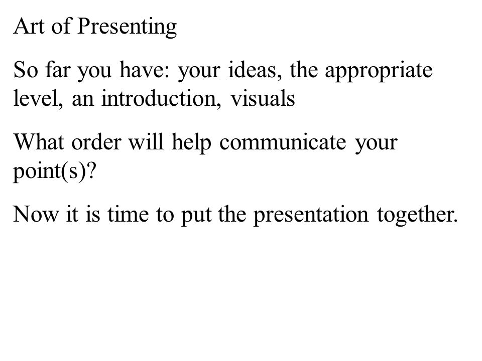 Art of Presenting So far you have: your ideas, the appropriate level, an introduction, visuals What order will help communicate your point(s)?