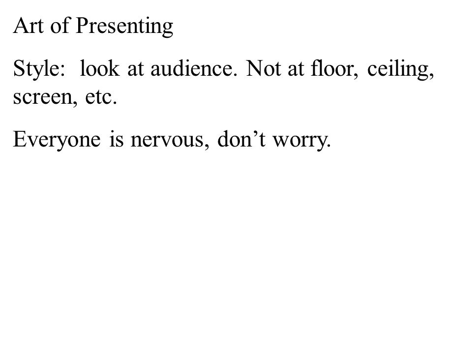Art of Presenting Style: look at audience. Not at floor, ceiling, screen, etc…