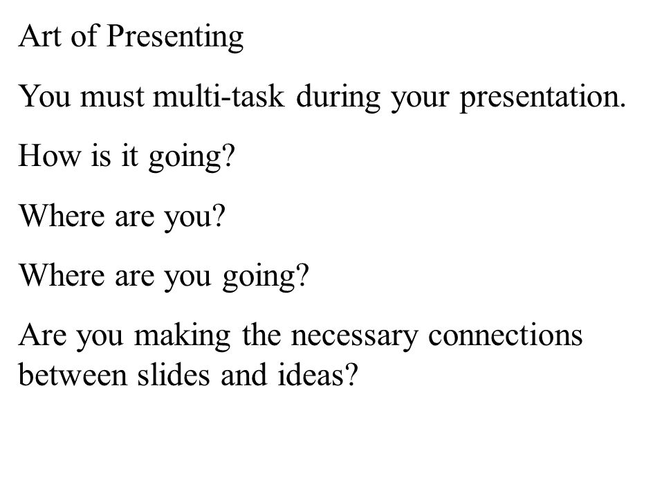 Art of Presenting You must multi-task during your presentation.