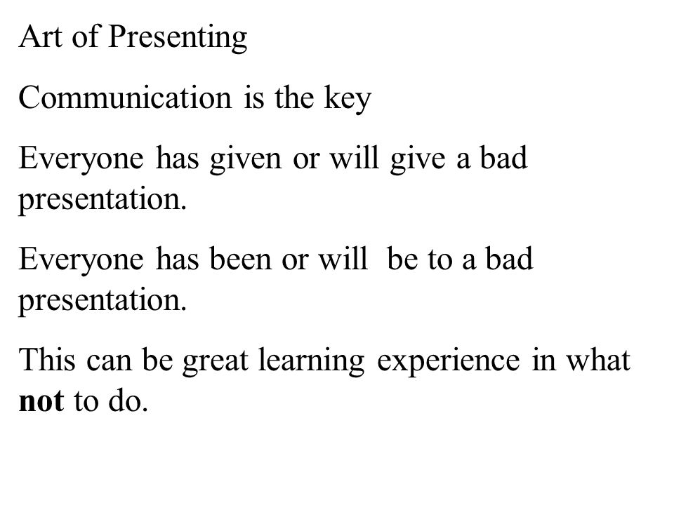 Art of Presenting Communication is the key Everyone has given or will give a bad presentation. Everyone has been or will be to a bad presentation.