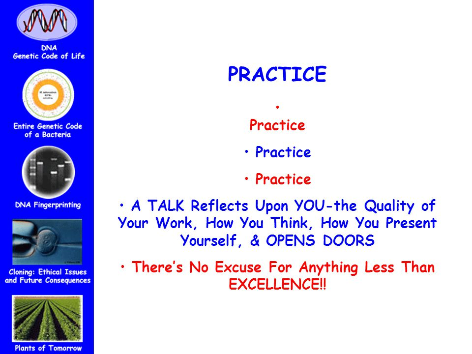 PRACTICE Practice A TALK Reflects Upon YOU-the Quality of Your Work, How You Think, How You Present Yourself, & OPENS DOORS There's No Excuse For Anything Less Than EXCELLENCE!!