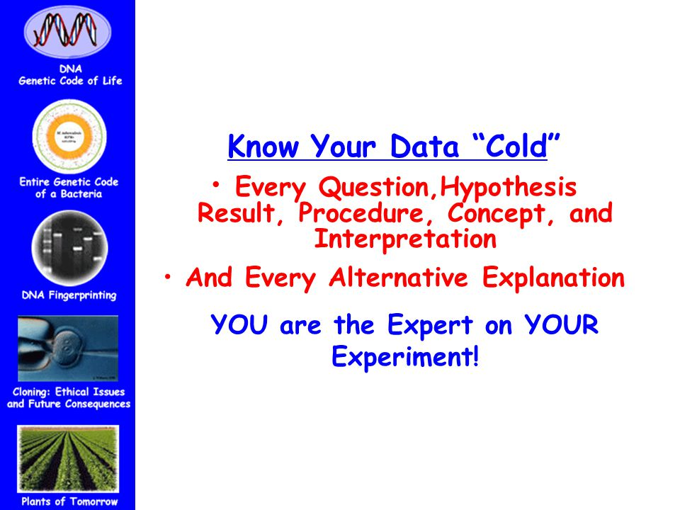 Know Your Data Cold Every Question,Hypothesis Result, Procedure, Concept, and Interpretation And Every Alternative Explanation YOU are the Expert on YOUR Experiment!