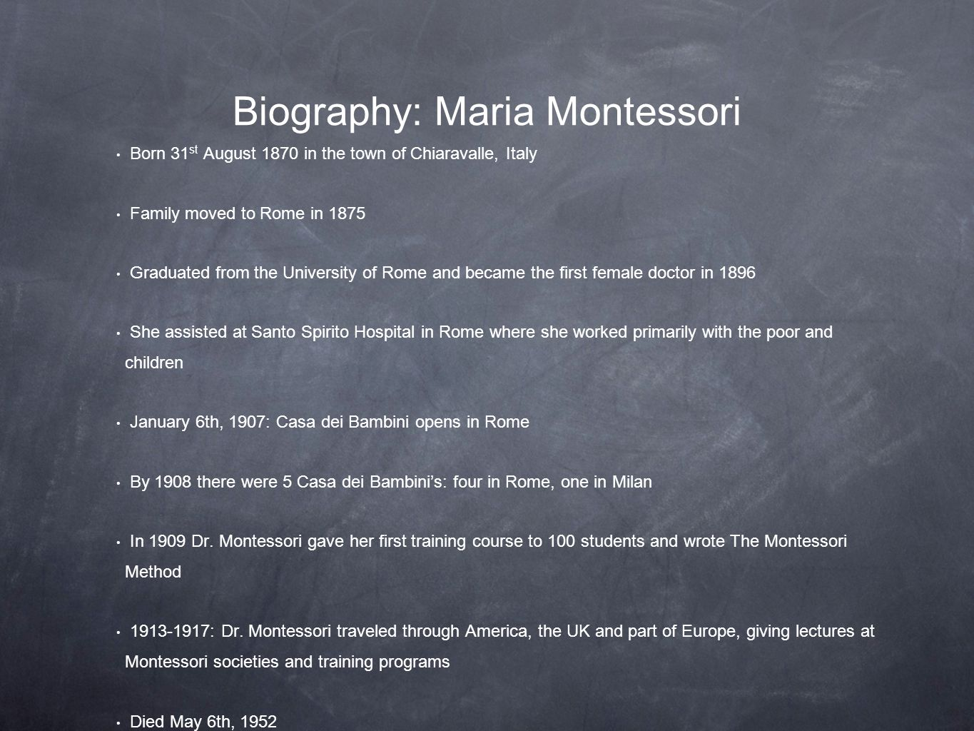 Biography: Maria Montessori Born 31 st August 1870 in the town of Chiaravalle, Italy Family moved to Rome in 1875 Graduated from the University of Rome and became the first female doctor in 1896 She assisted at Santo Spirito Hospital in Rome where she worked primarily with the poor and children January 6th, 1907: Casa dei Bambini opens in Rome By 1908 there were 5 Casa dei Bambini's: four in Rome, one in Milan In 1909 Dr.