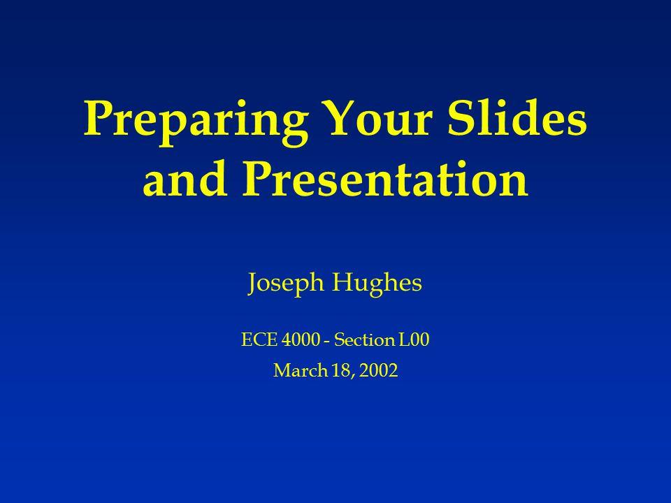 Preparing Your Slides and Presentation Joseph Hughes ECE 4000 - Section L00 March 18, 2002