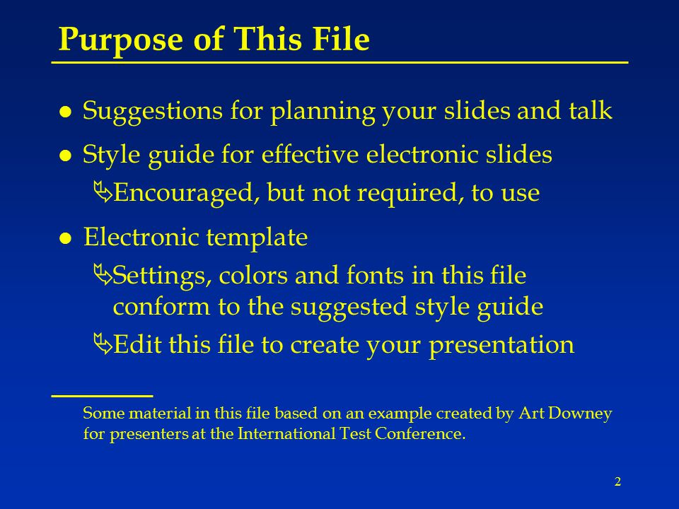 2 Purpose of This File l Suggestions for planning your slides and talk l Style guide for effective electronic slides ÄEncouraged, but not required, to use l Electronic template ÄSettings, colors and fonts in this file conform to the suggested style guide ÄEdit this file to create your presentation Some material in this file based on an example created by Art Downey for presenters at the International Test Conference.