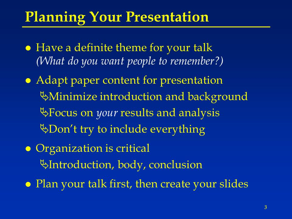 3 Planning Your Presentation l Have a definite theme for your talk (What do you want people to remember?) l Adapt paper content for presentation ÄMinimize introduction and background ÄFocus on your results and analysis ÄDon't try to include everything l Organization is critical ÄIntroduction, body, conclusion l Plan your talk first, then create your slides