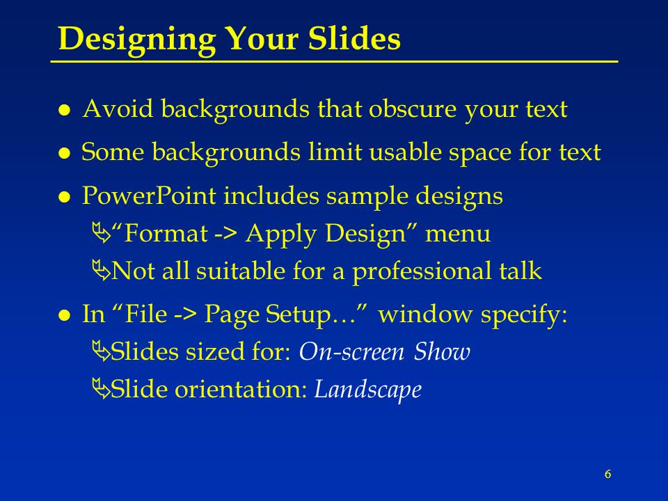 6 Designing Your Slides l Avoid backgrounds that obscure your text l Some backgrounds limit usable space for text l PowerPoint includes sample designs Ä Format -> Apply Design menu ÄNot all suitable for a professional talk l In File -> Page Setup… window specify: ÄSlides sized for: On-screen Show ÄSlide orientation: Landscape