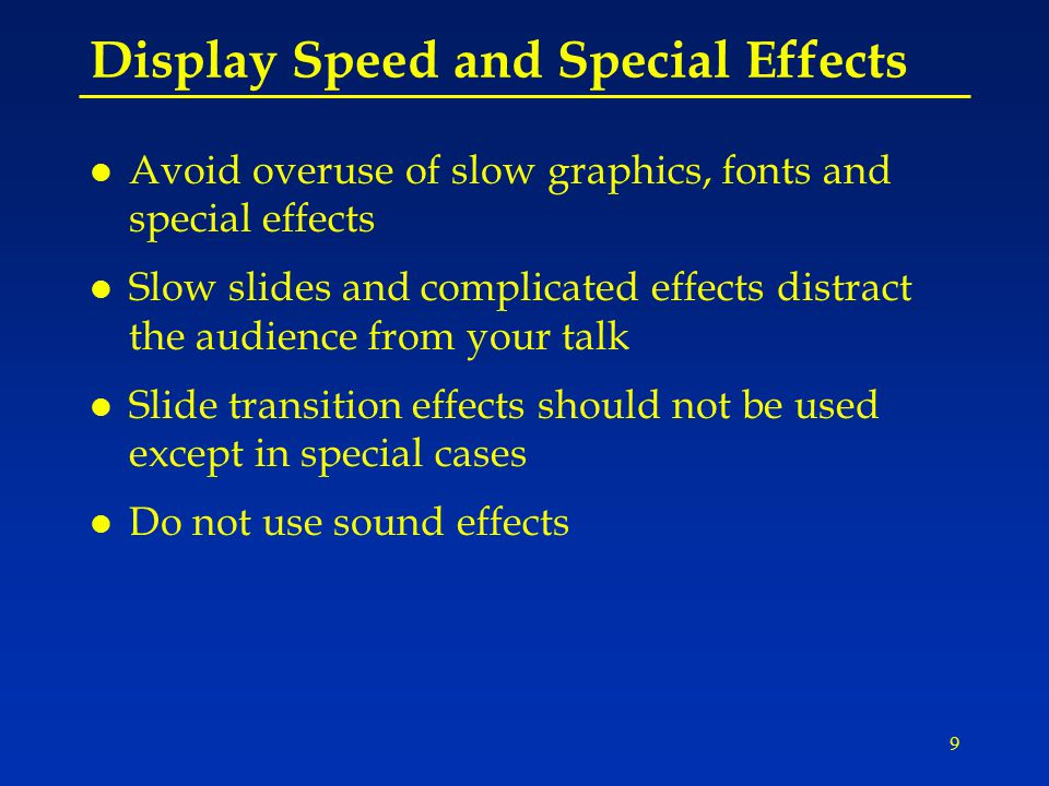 9 Display Speed and Special Effects l Avoid overuse of slow graphics, fonts and special effects l Slow slides and complicated effects distract the audience from your talk l Slide transition effects should not be used except in special cases l Do not use sound effects