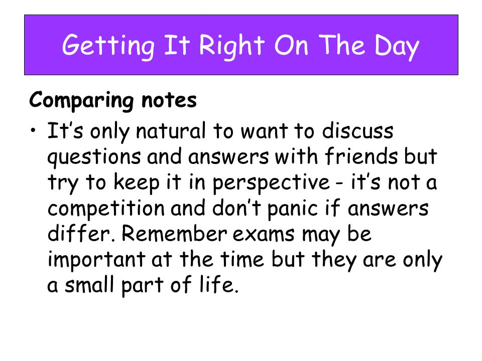Getting It Right On The Day Comparing notes It's only natural to want to discuss questions and answers with friends but try to keep it in perspective - it's not a competition and don't panic if answers differ.