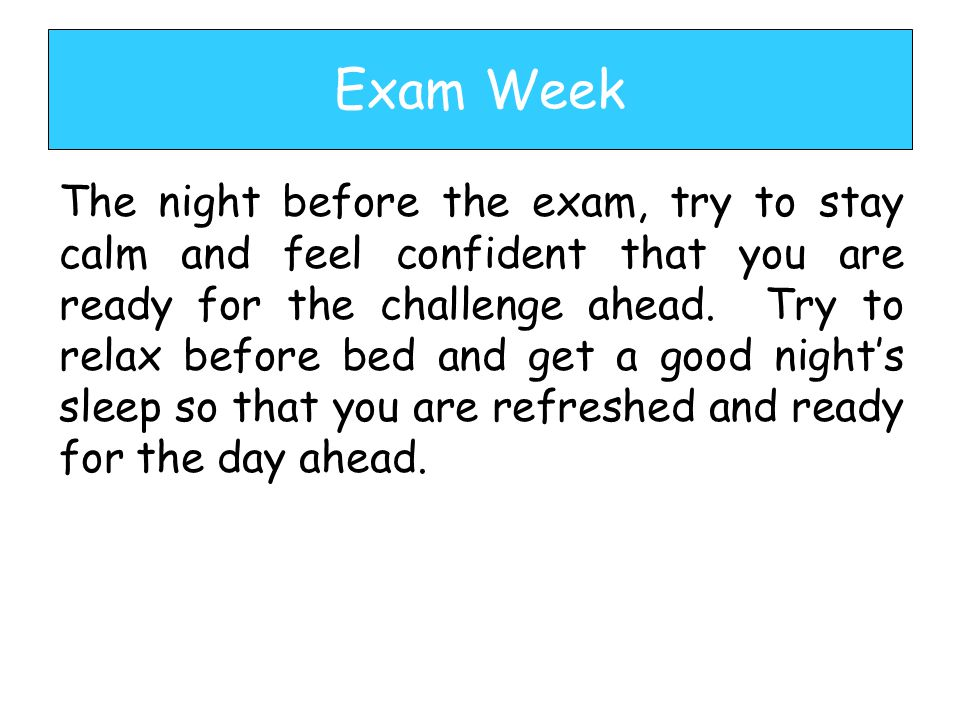 The night before the exam, try to stay calm and feel confident that you are ready for the challenge ahead.
