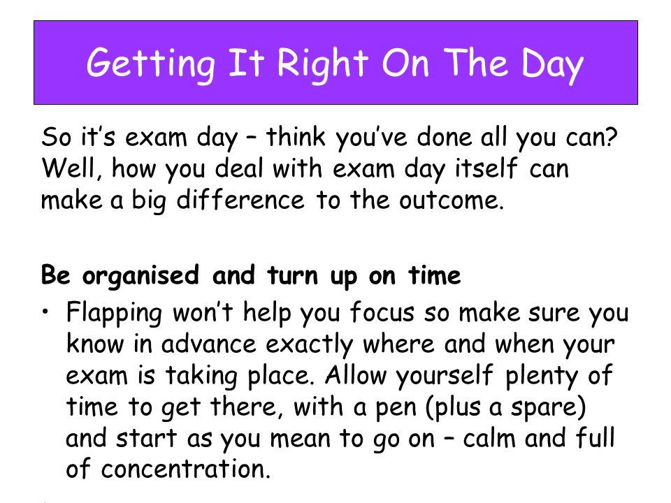 Getting It Right On The Day So it's exam day – think you've done all you can.