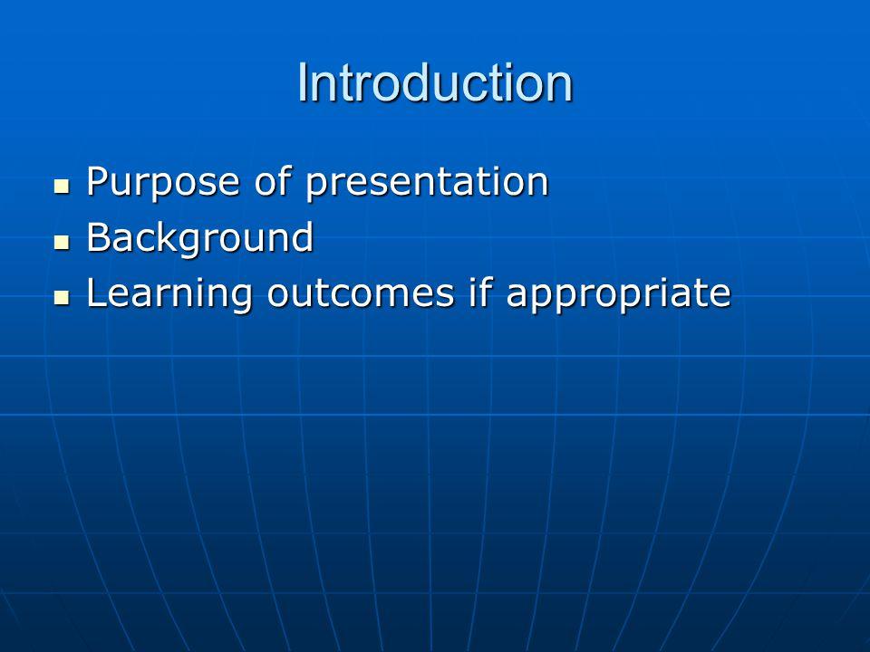 Introduction Purpose of presentation Purpose of presentation Background Background Learning outcomes if appropriate Learning outcomes if appropriate
