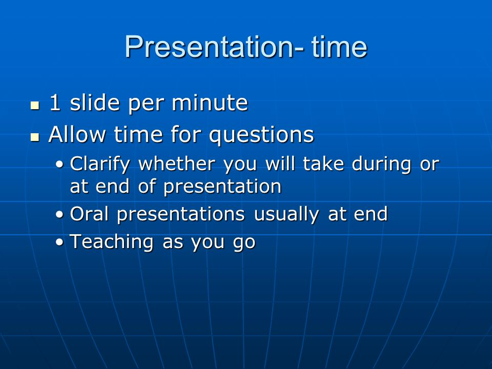 Presentation- time 1 slide per minute 1 slide per minute Allow time for questions Allow time for questions Clarify whether you will take during or at end of presentationClarify whether you will take during or at end of presentation Oral presentations usually at endOral presentations usually at end Teaching as you goTeaching as you go