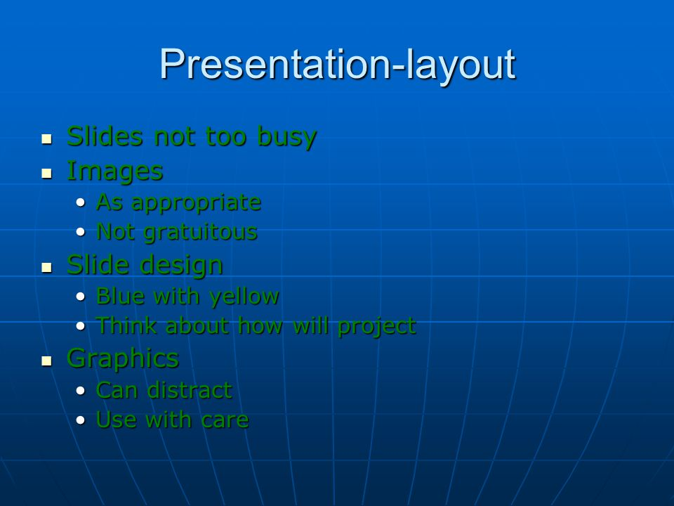 Presentation-layout Slides not too busy Slides not too busy Images Images As appropriateAs appropriate Not gratuitousNot gratuitous Slide design Slide design Blue with yellowBlue with yellow Think about how will projectThink about how will project Graphics Graphics Can distractCan distract Use with careUse with care