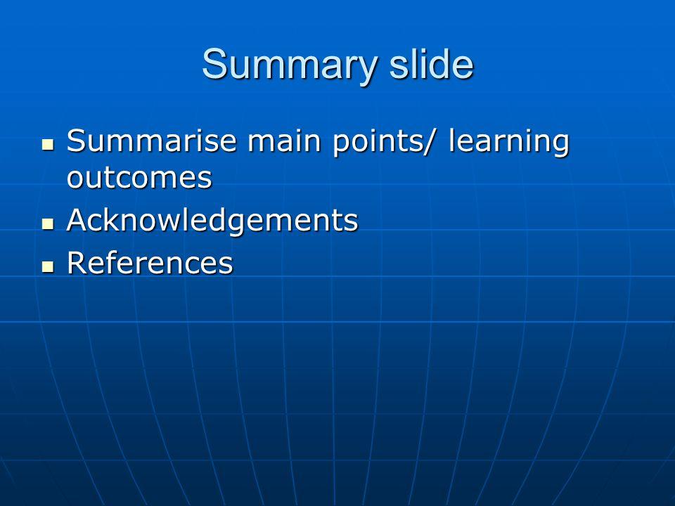 Summary slide Summarise main points/ learning outcomes Summarise main points/ learning outcomes Acknowledgements Acknowledgements References References