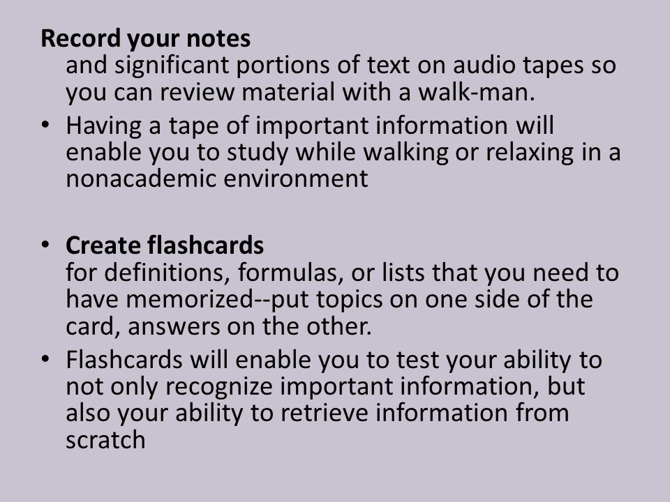 Record your notes and significant portions of text on audio tapes so you can review material with a walk-man.