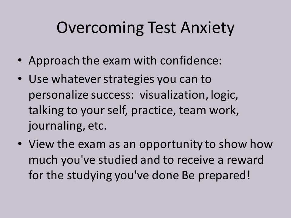 Overcoming Test Anxiety Approach the exam with confidence: Use whatever strategies you can to personalize success: visualization, logic, talking to your self, practice, team work, journaling, etc.