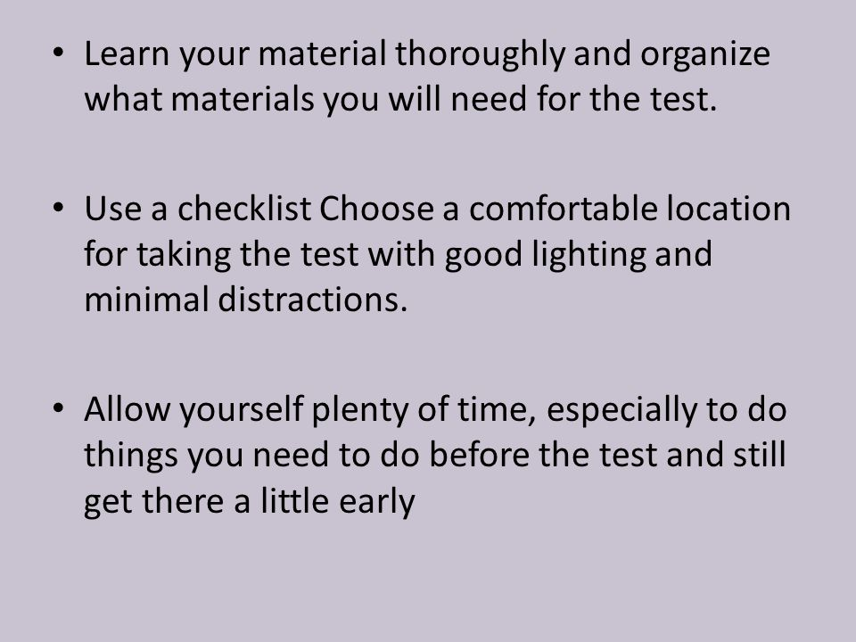 Learn your material thoroughly and organize what materials you will need for the test. Use a checklist Choose a comfortable location for taking the te