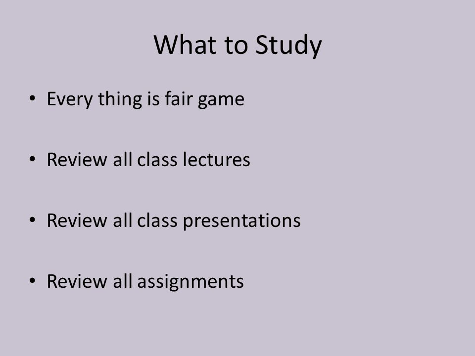What to Study Every thing is fair game Review all class lectures Review all class presentations Review all assignments