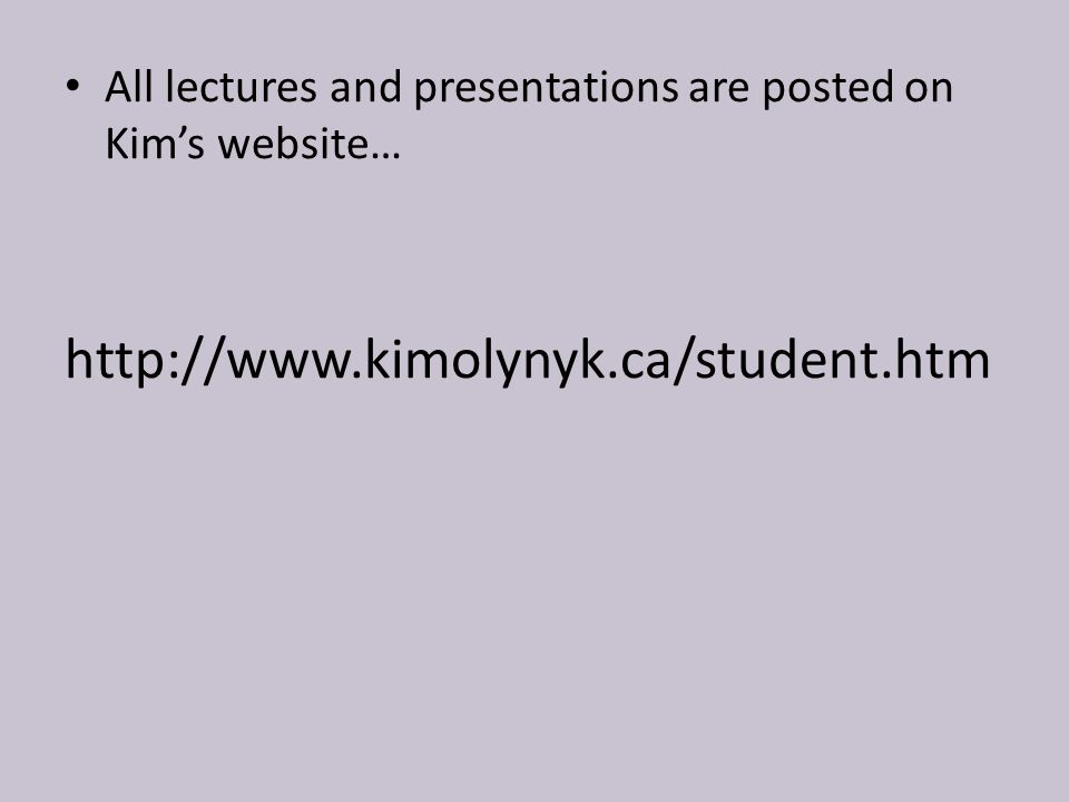 All lectures and presentations are posted on Kim's website… http://www.kimolynyk.ca/student.htm
