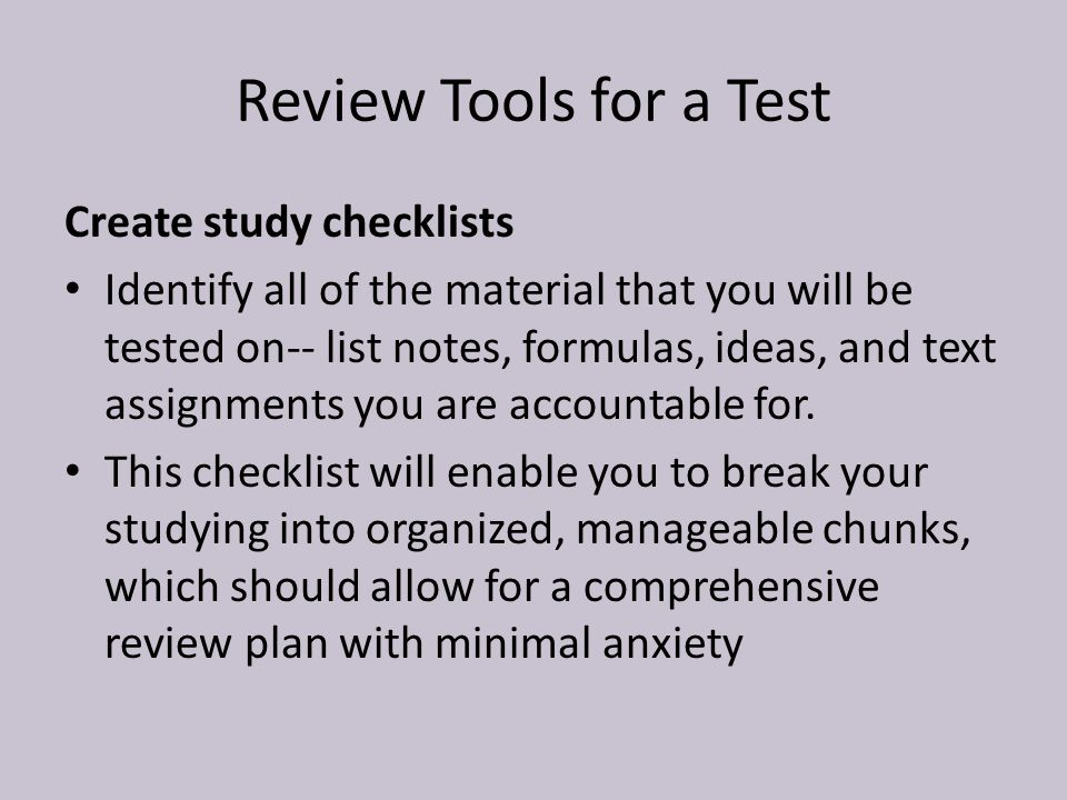 Review Tools for a Test Create study checklists Identify all of the material that you will be tested on-- list notes, formulas, ideas, and text assignments you are accountable for.