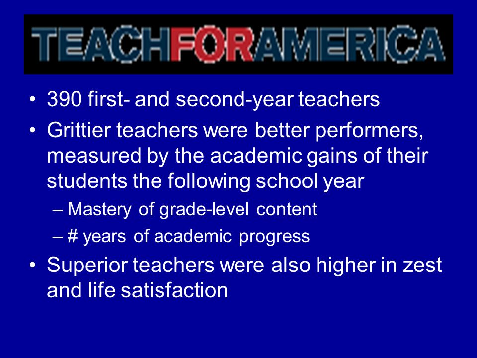 390 first- and second-year teachers Grittier teachers were better performers, measured by the academic gains of their students the following school ye