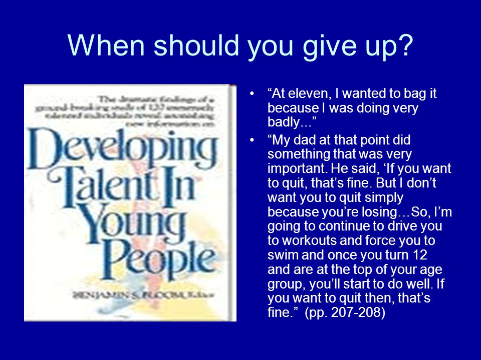 "When should you give up? ""At eleven, I wanted to bag it because I was doing very badly..."" ""My dad at that point did something that was very important"