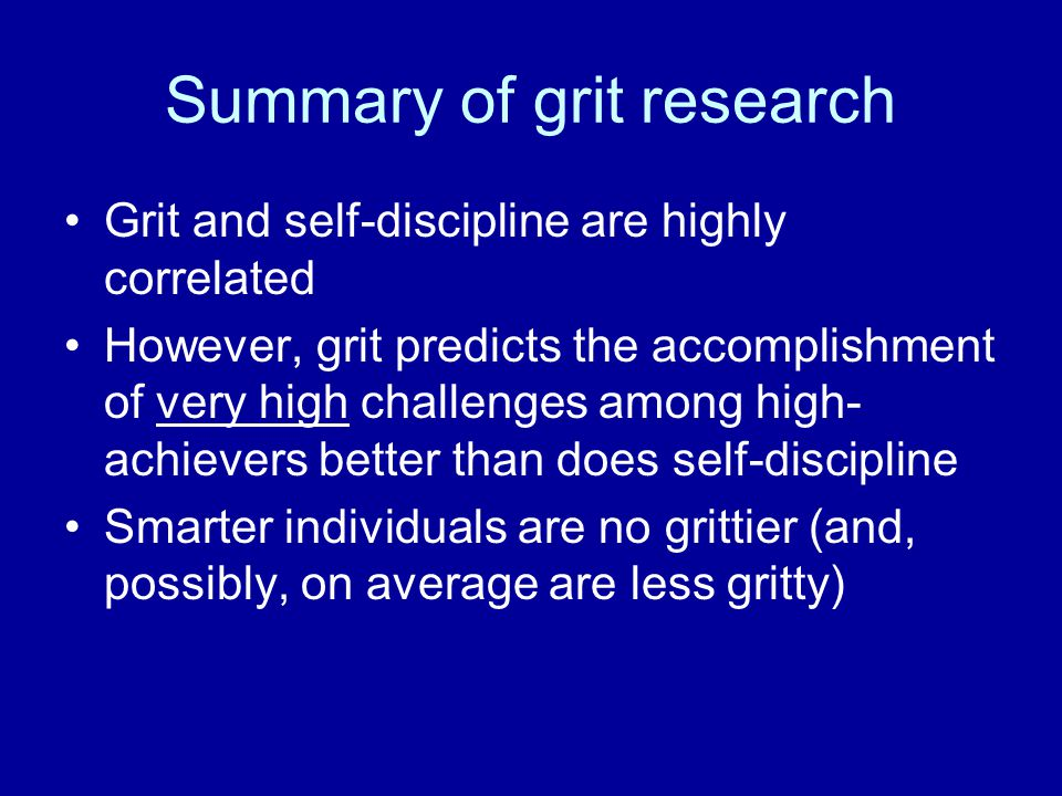 Summary of grit research Grit and self-discipline are highly correlated However, grit predicts the accomplishment of very high challenges among high-