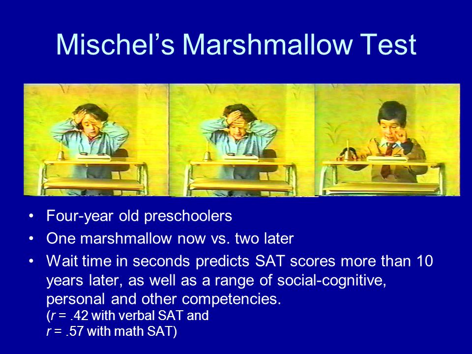 Mischel's Marshmallow Test Four-year old preschoolers One marshmallow now vs. two later Wait time in seconds predicts SAT scores more than 10 years la