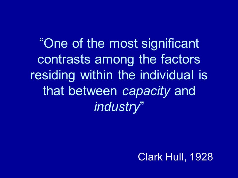 """One of the most significant contrasts among the factors residing within the individual is that between capacity and industry"" Clark Hull, 1928"