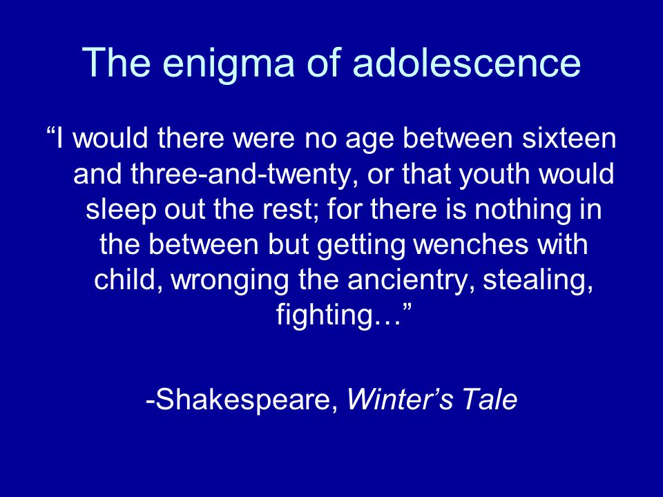 "The enigma of adolescence ""I would there were no age between sixteen and three-and-twenty, or that youth would sleep out the rest; for there is nothin"