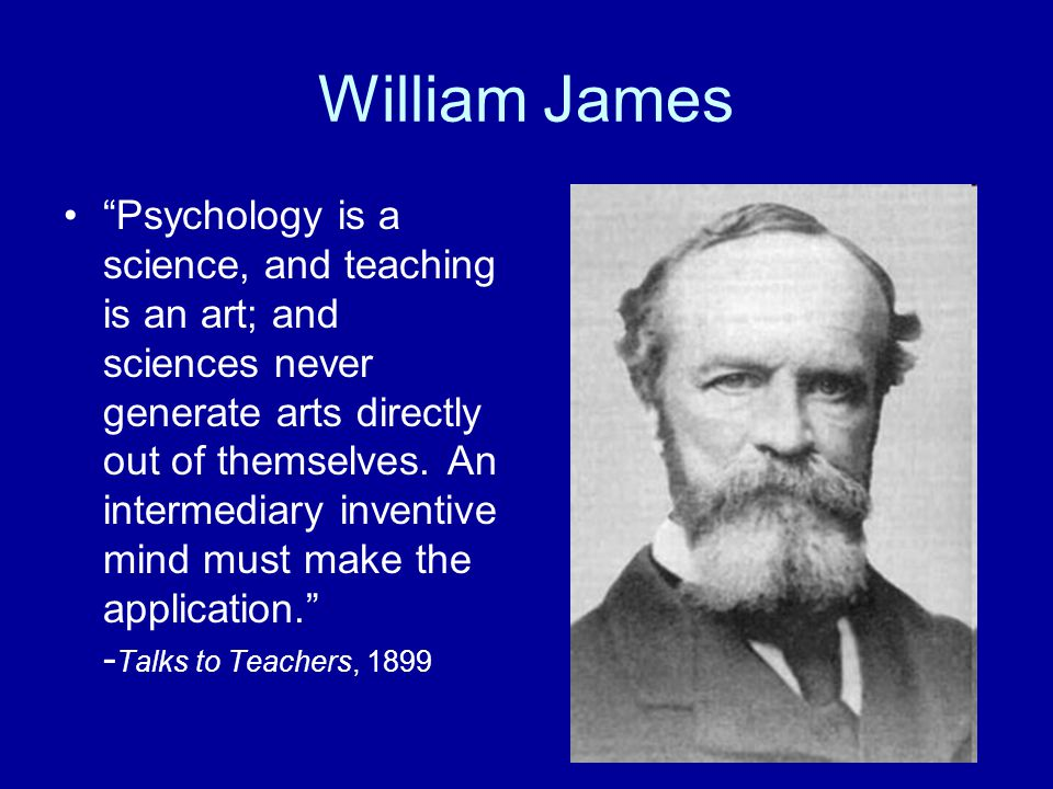 "William James ""Psychology is a science, and teaching is an art; and sciences never generate arts directly out of themselves. An intermediary inventive"