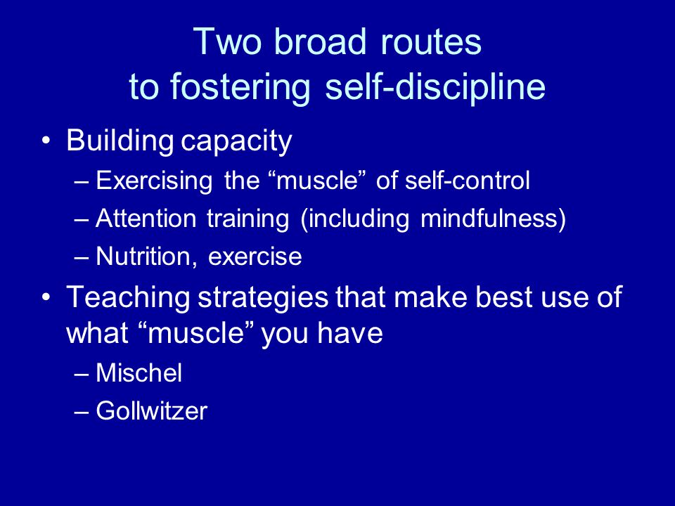 "Two broad routes to fostering self-discipline Building capacity –Exercising the ""muscle"" of self-control –Attention training (including mindfulness) –"
