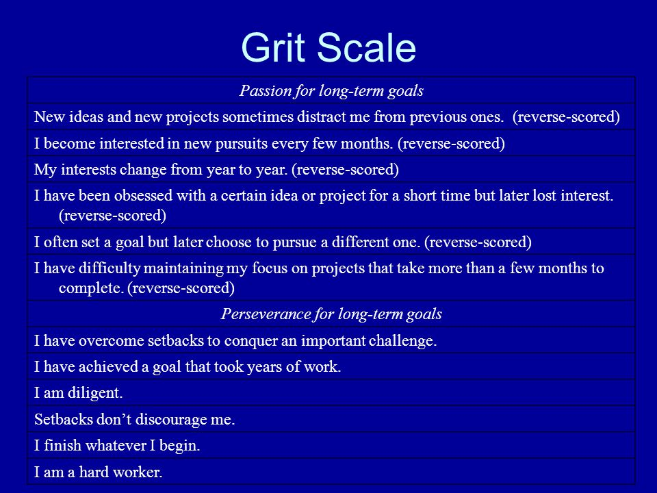 Grit Scale Passion for long-term goals New ideas and new projects sometimes distract me from previous ones. (reverse-scored) I become interested in ne