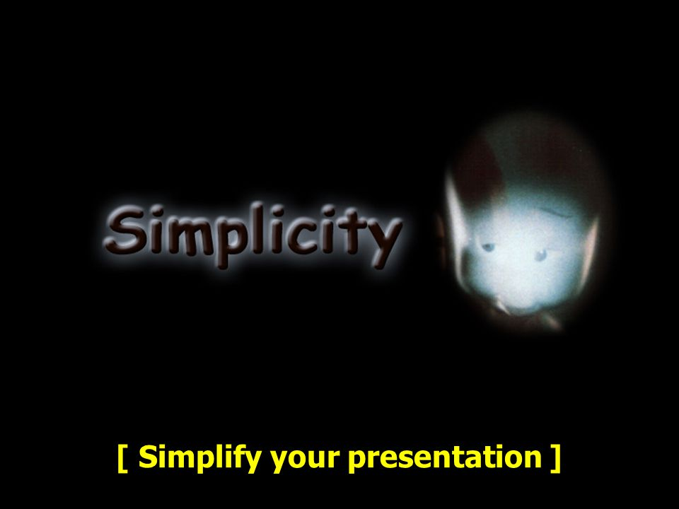 [ Simplify your presentation ]