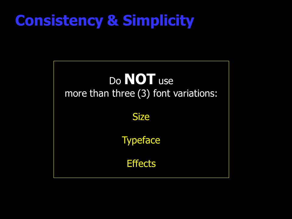 Consistency & Simplicity Do NOT use more than three (3) font variations: Size Typeface Effects