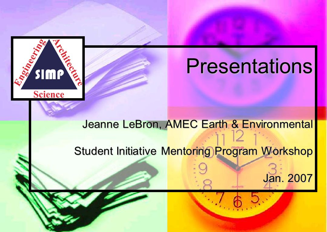 Presentations Jeanne LeBron, AMEC Earth & Environmental Student Initiative Mentoring Program Workshop Jan. 2007