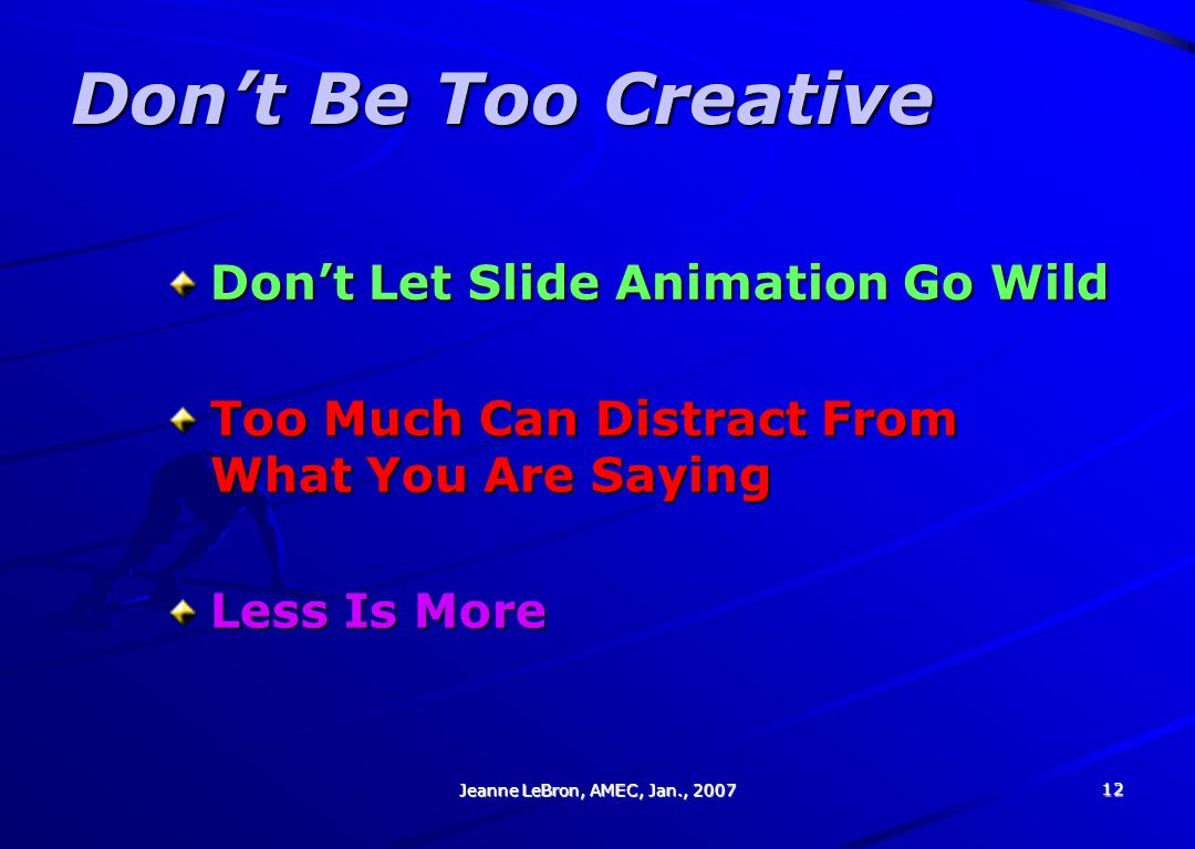 Jeanne LeBron, AMEC, Jan., 2007 12 Don't Be Too Creative Don't Let Slide Animation Go Wild Too Much Can Distract From What You Are Saying Less Is More