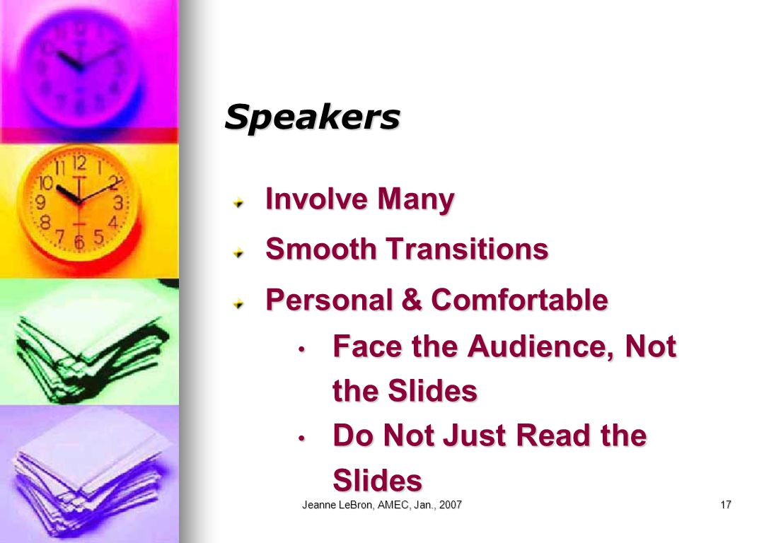 Jeanne LeBron, AMEC, Jan., 200717 Speakers Involve Many Smooth Transitions Personal & Comfortable Face the Audience, Not the Slides Face the Audience, Not the Slides Do Not Just Read the Slides Do Not Just Read the Slides